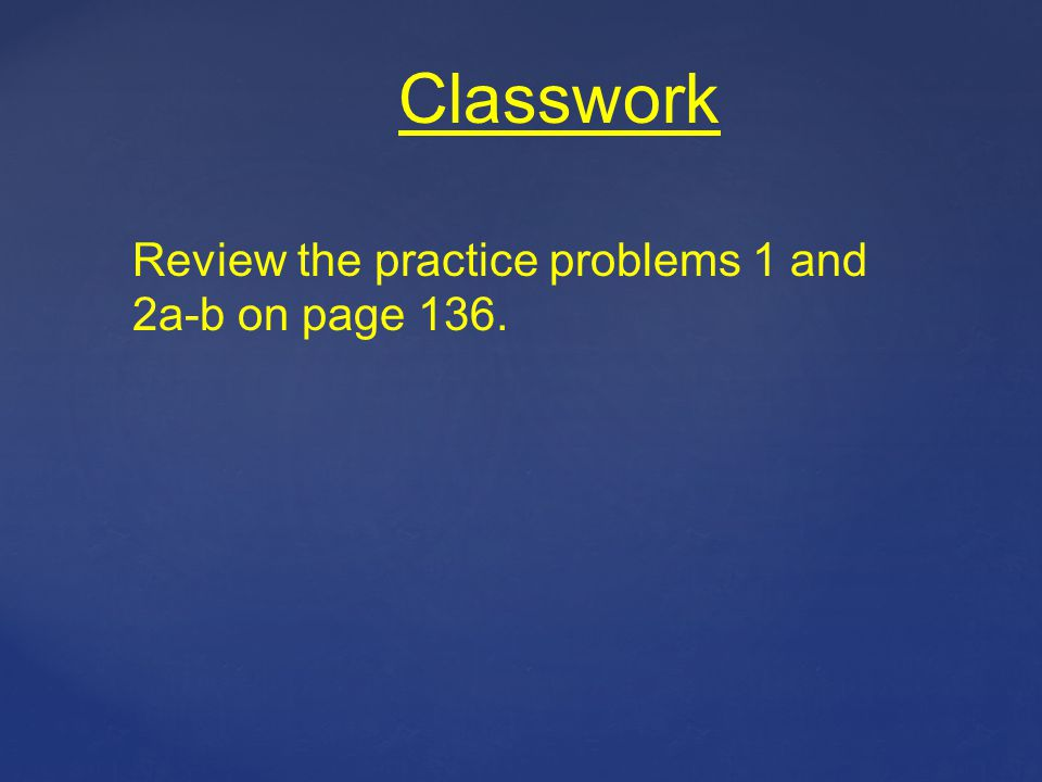 Classwork Review the practice problems 1 and 2a-b on page 136.
