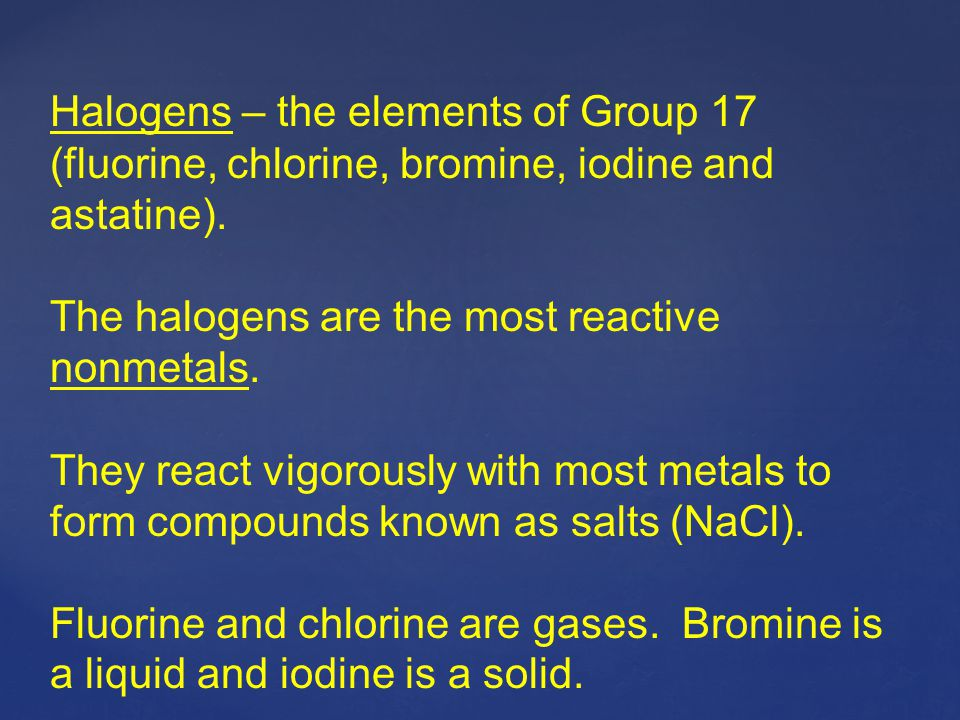 Halogens – the elements of Group 17 (fluorine, chlorine, bromine, iodine and astatine).