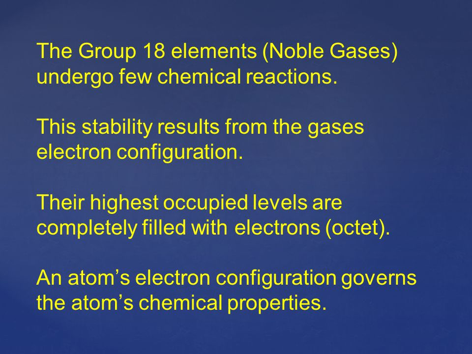 The Group 18 elements (Noble Gases) undergo few chemical reactions.