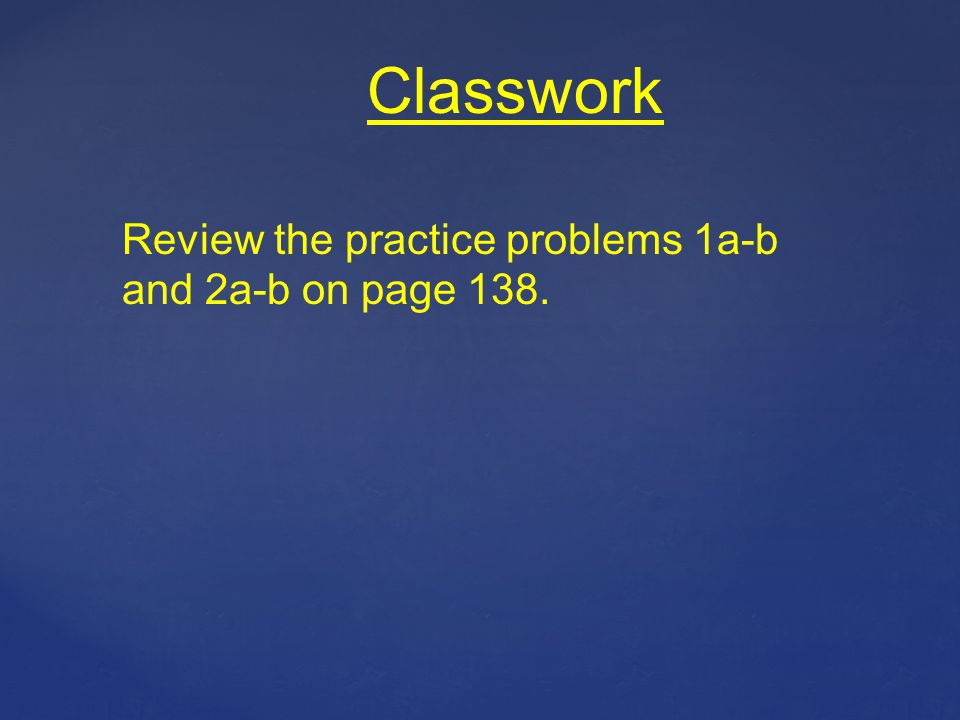 Classwork Review the practice problems 1a-b and 2a-b on page 138.