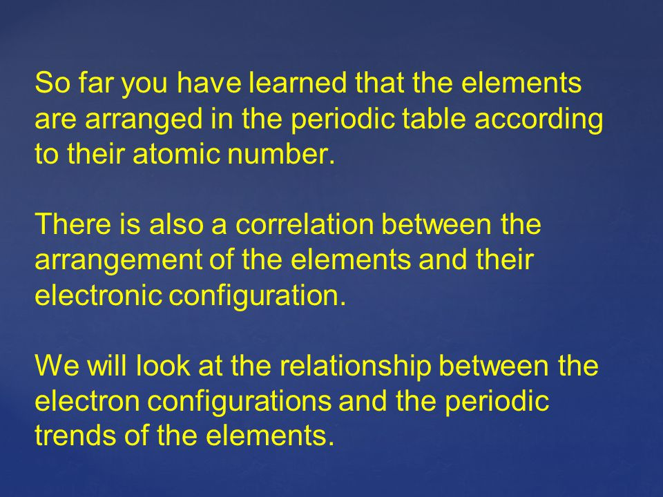 So far you have learned that the elements are arranged in the periodic table according to their atomic number.