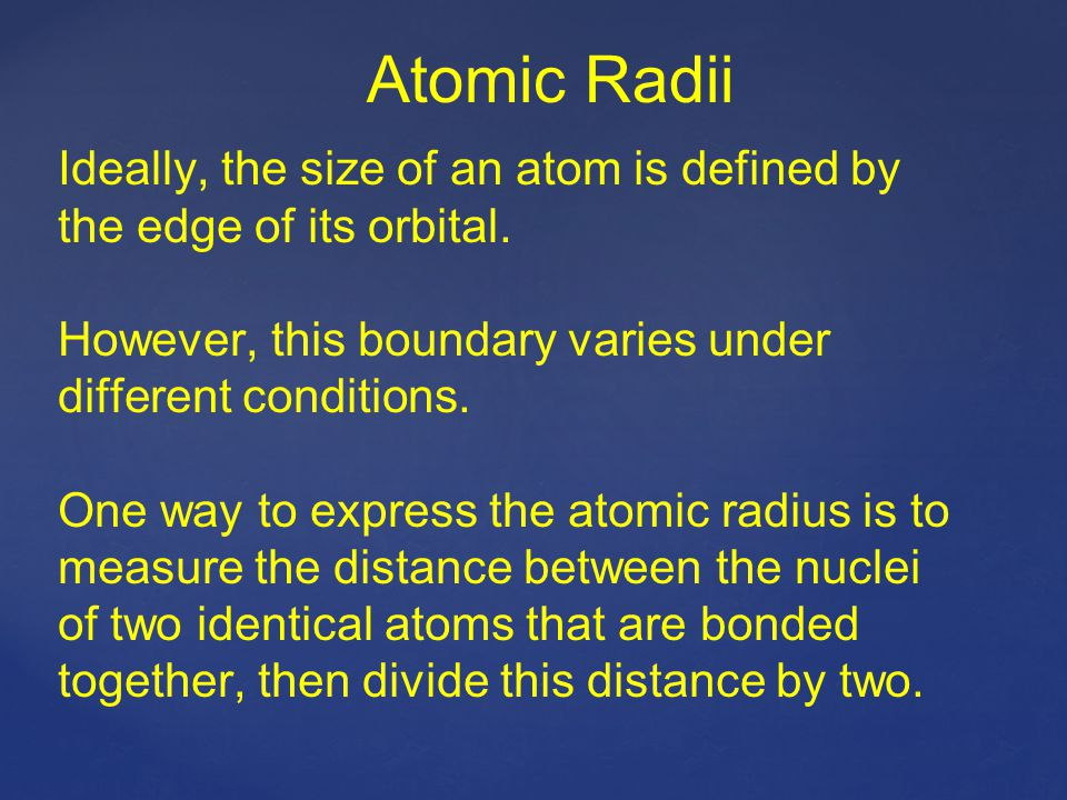 Atomic Radii Ideally, the size of an atom is defined by the edge of its orbital. However, this boundary varies under different conditions.