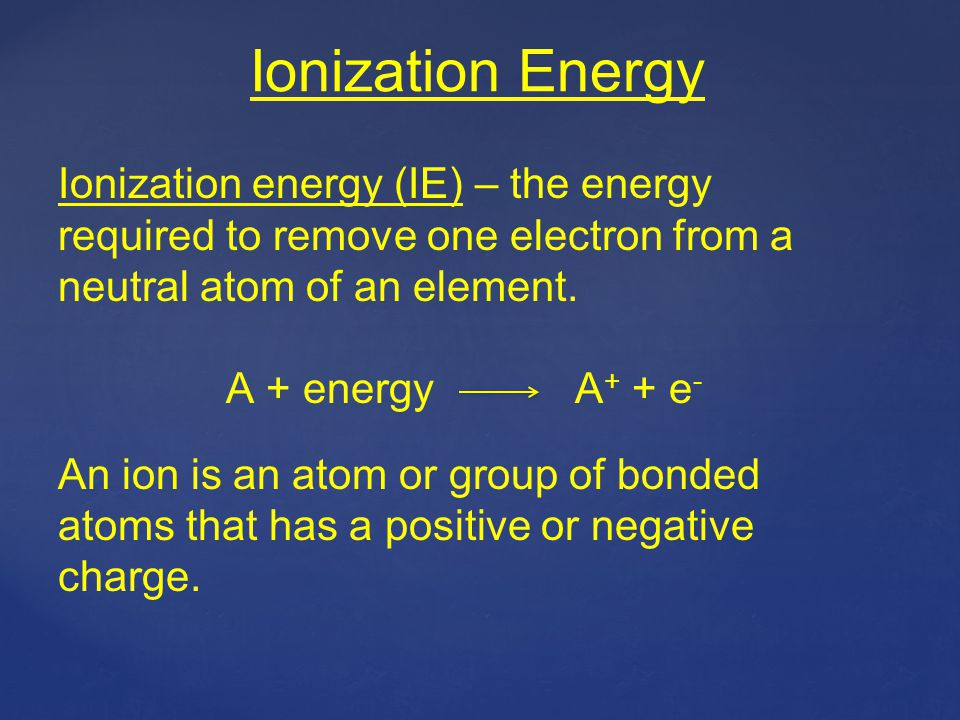Ionization Energy Ionization energy (IE) – the energy required to remove one electron from a neutral atom of an element.