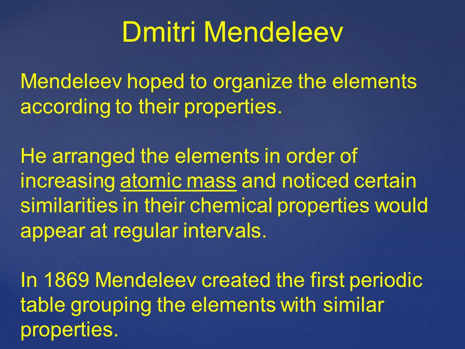 Dmitri Mendeleev Mendeleev hoped to organize the elements according to their properties.