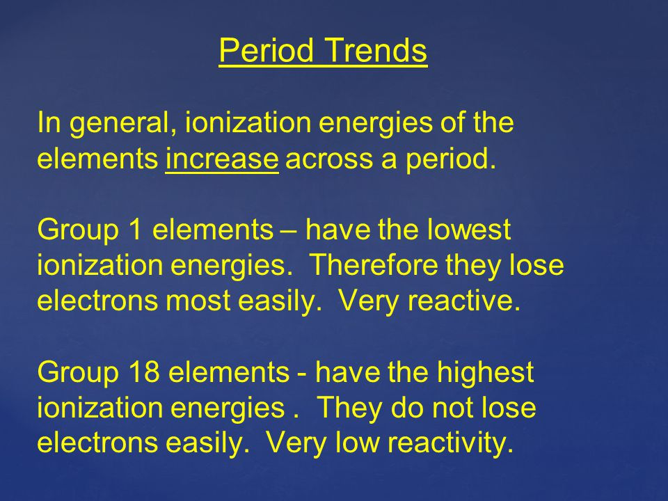 Period Trends In general, ionization energies of the elements increase across a period.
