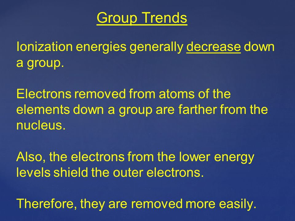Group Trends Ionization energies generally decrease down a group.