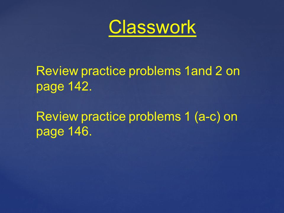 Classwork Review practice problems 1and 2 on page 142.