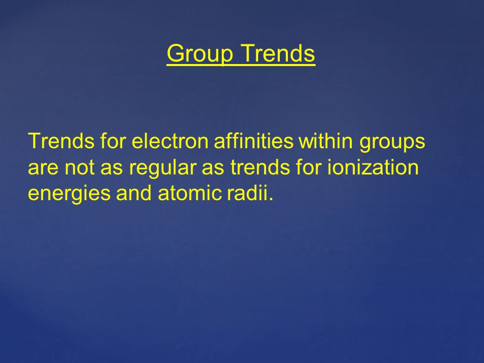 Group Trends Trends for electron affinities within groups are not as regular as trends for ionization energies and atomic radii.