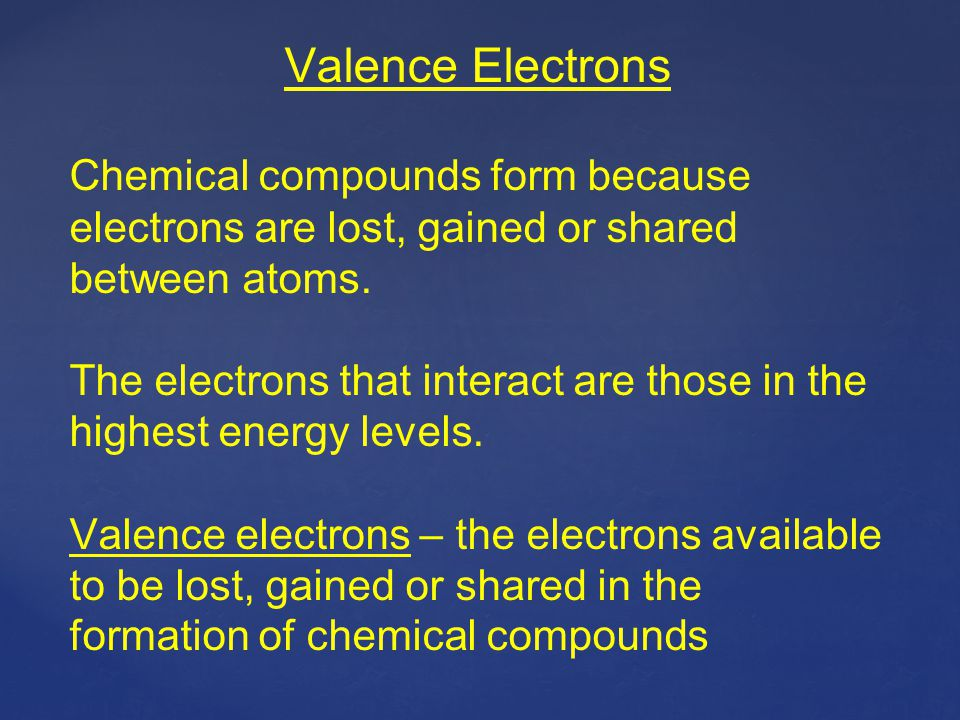 Valence Electrons Chemical compounds form because electrons are lost, gained or shared between atoms.