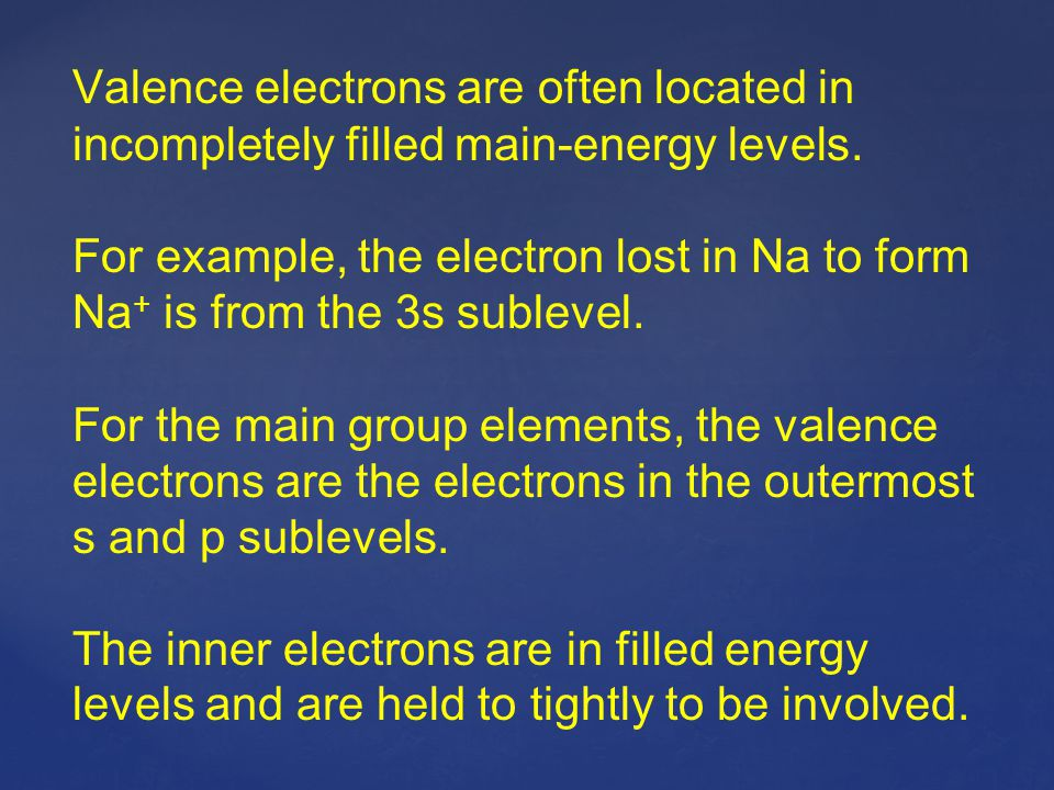 Valence electrons are often located in incompletely filled main-energy levels.