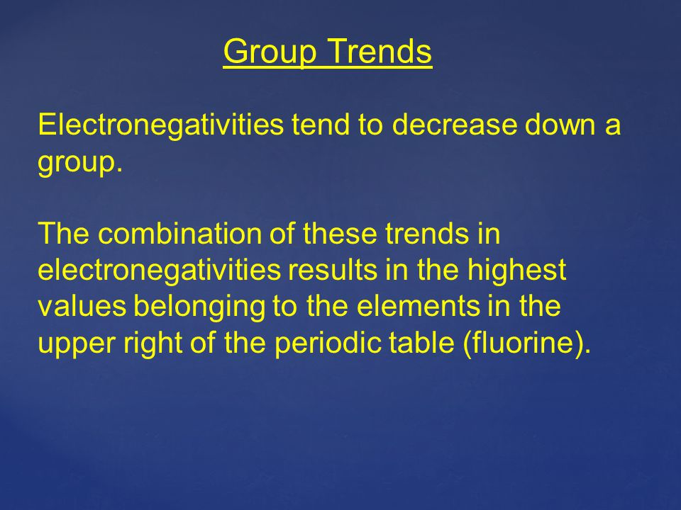 Group Trends Electronegativities tend to decrease down a group.