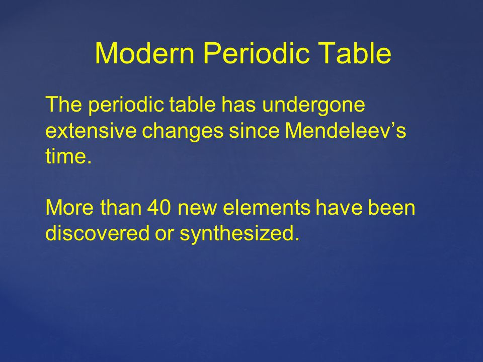 Modern Periodic Table The periodic table has undergone extensive changes since Mendeleev's time.