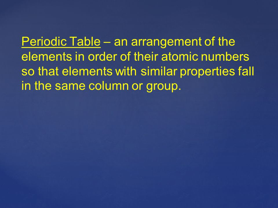 Periodic Table – an arrangement of the elements in order of their atomic numbers so that elements with similar properties fall in the same column or group.