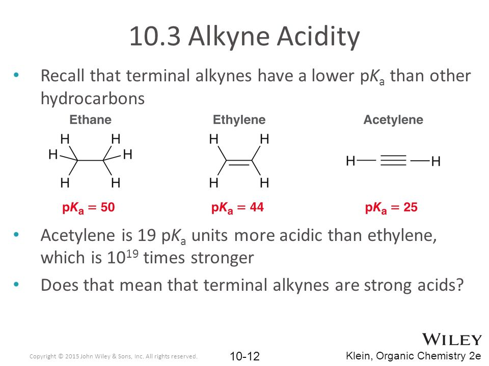 10.3 Alkyne Acidity Recall that terminal alkynes have a lower pKa than other hydrocarbons.