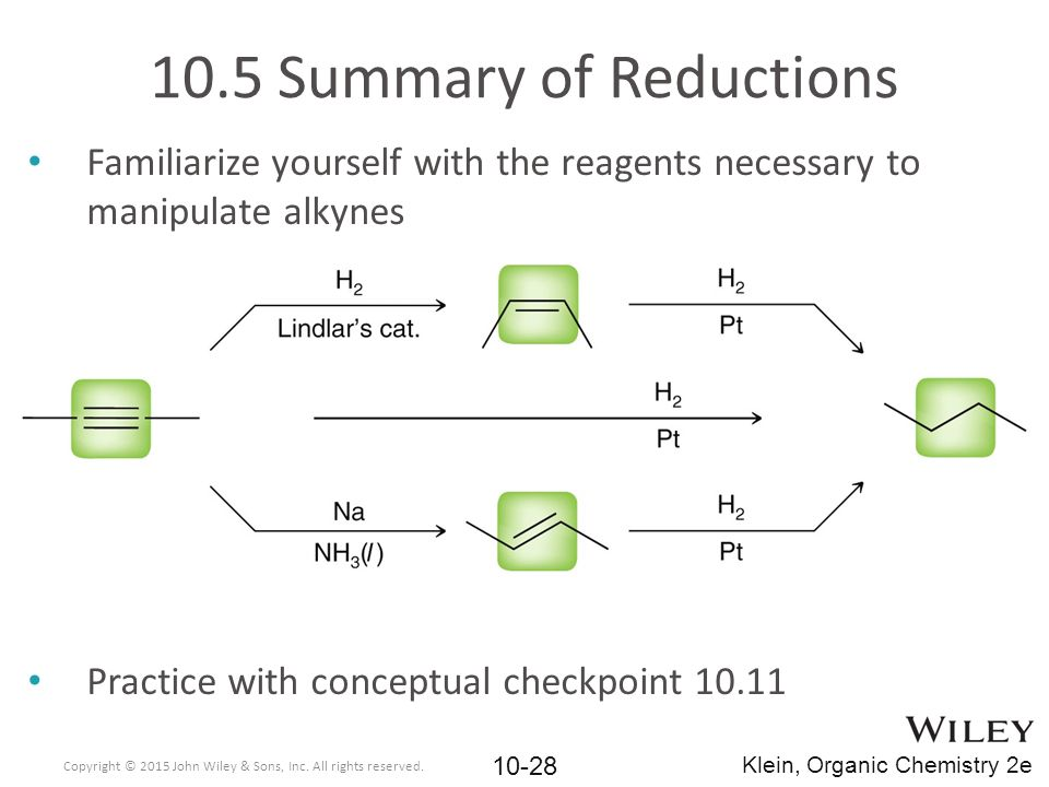 10.5 Summary of Reductions Familiarize yourself with the reagents necessary to manipulate alkynes. Practice with conceptual checkpoint 10.11.