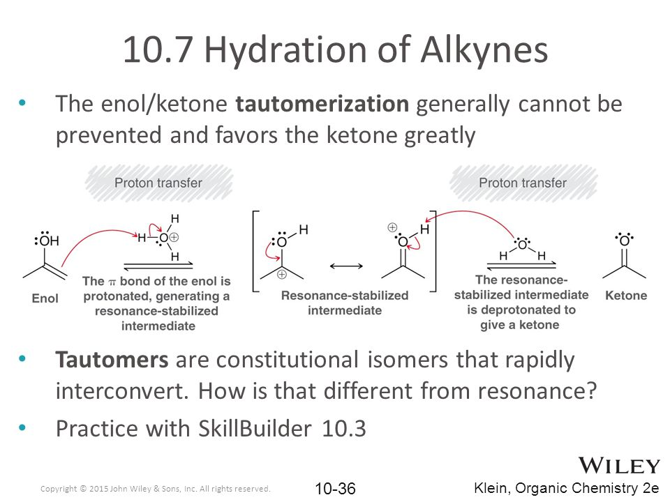 10.7 Hydration of Alkynes The enol/ketone tautomerization generally cannot be prevented and favors the ketone greatly.