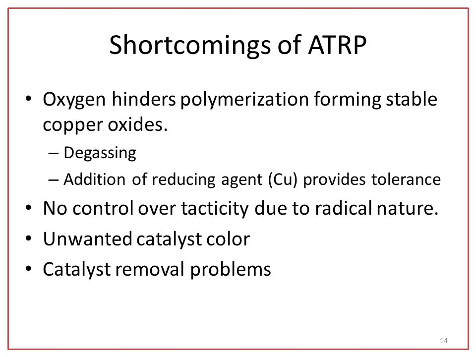 Shortcomings of ATRP Oxygen hinders polymerization forming stable copper oxides. Degassing. Addition of reducing agent (Cu) provides tolerance.