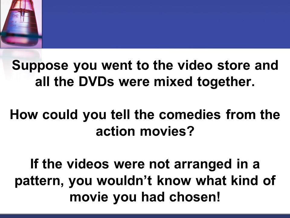 Suppose you went to the video store and all the DVDs were mixed together.