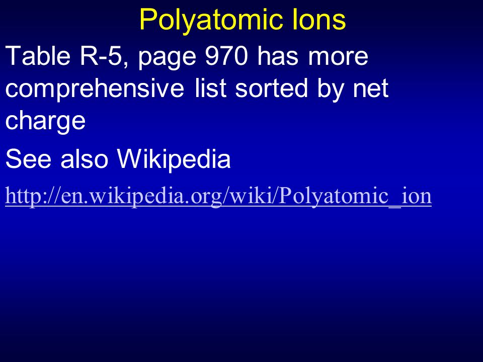 Polyatomic Ions Table R-5, page 970 has more comprehensive list sorted by net charge. See also Wikipedia.