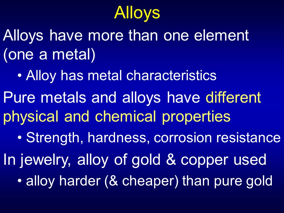 Alloys Alloys have more than one element (one a metal)