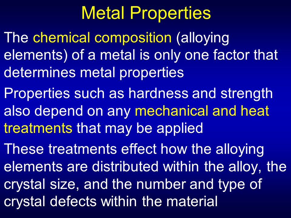 Metal Properties The chemical composition (alloying elements) of a metal is only one factor that determines metal properties.