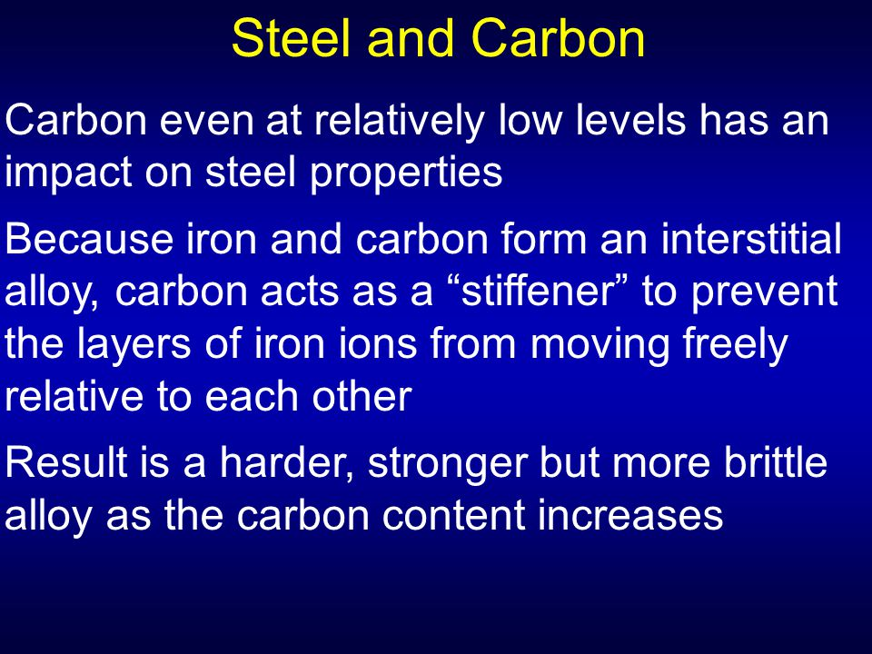 Steel and Carbon Carbon even at relatively low levels has an impact on steel properties.