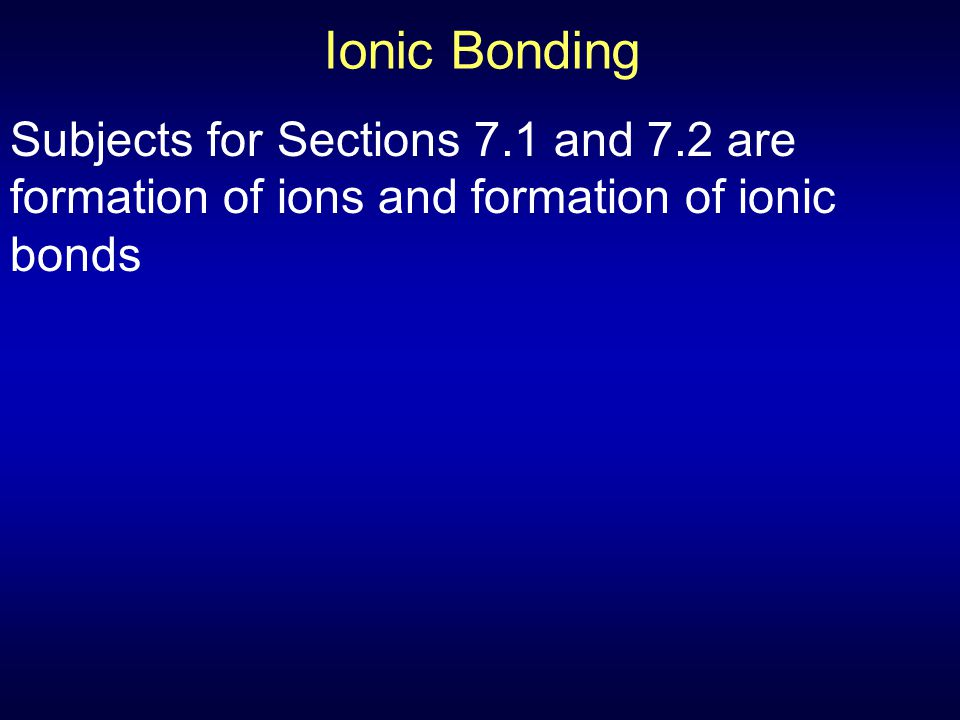 Ionic Bonding Subjects for Sections 7.1 and 7.2 are formation of ions and formation of ionic bonds.