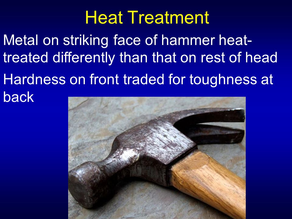 Heat Treatment Metal on striking face of hammer heat-treated differently than that on rest of head.