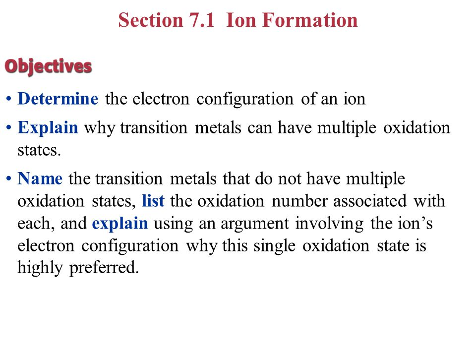 Section 7.1 Ion Formation Determine the electron configuration of an ion. Explain why transition metals can have multiple oxidation states.