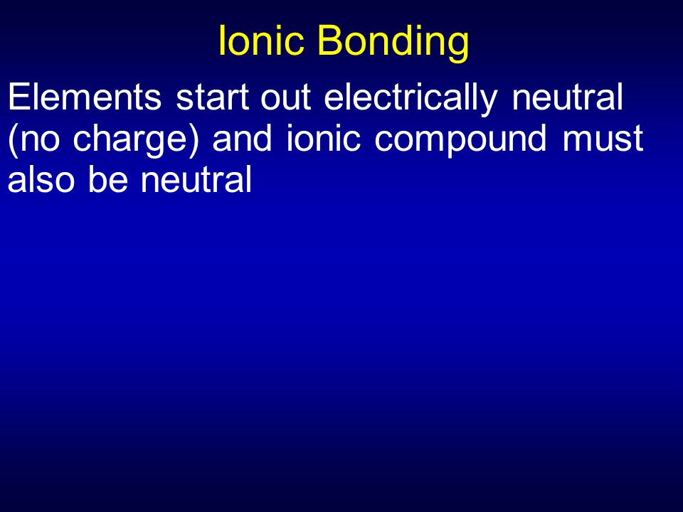 Ionic Bonding Elements start out electrically neutral (no charge) and ionic compound must also be neutral.