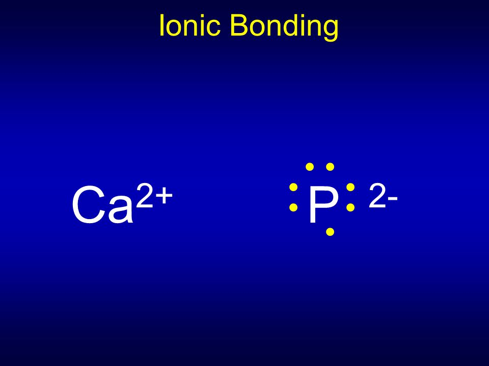 Ionic Bonding Ca2+ P 2-