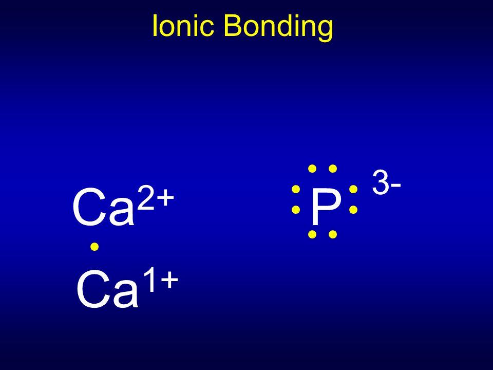 Ionic Bonding Ca2+ P 3- Ca1+