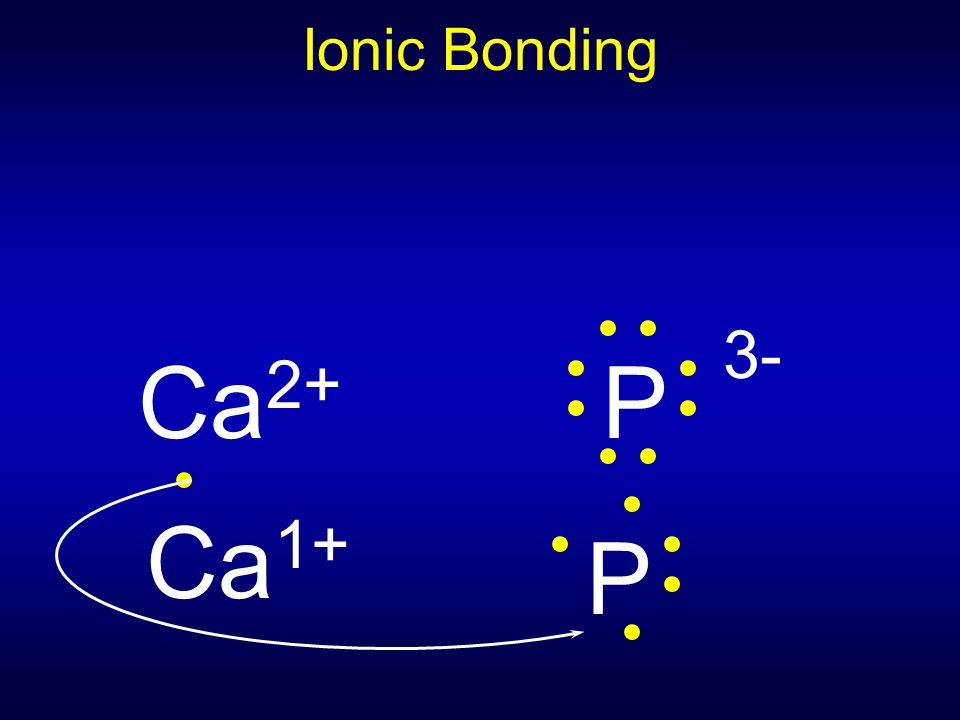 Ionic Bonding Ca2+ P 3- Ca1+ P