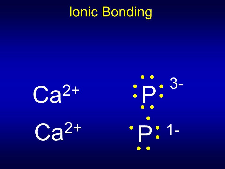 Ionic Bonding Ca2+ P 3- Ca2+ P 1-