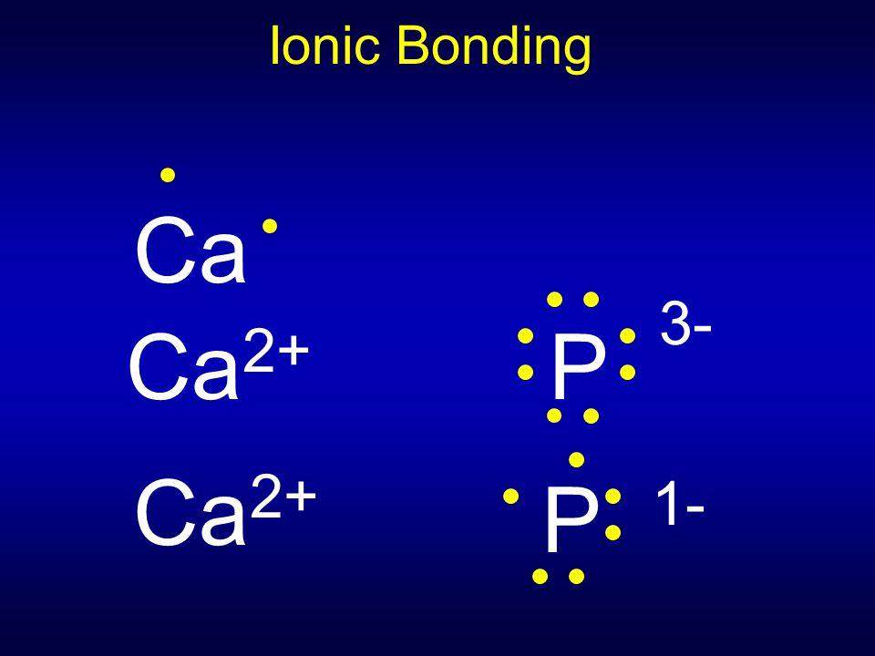 Ionic Bonding Ca Ca2+ P 3- Ca2+ P 1-