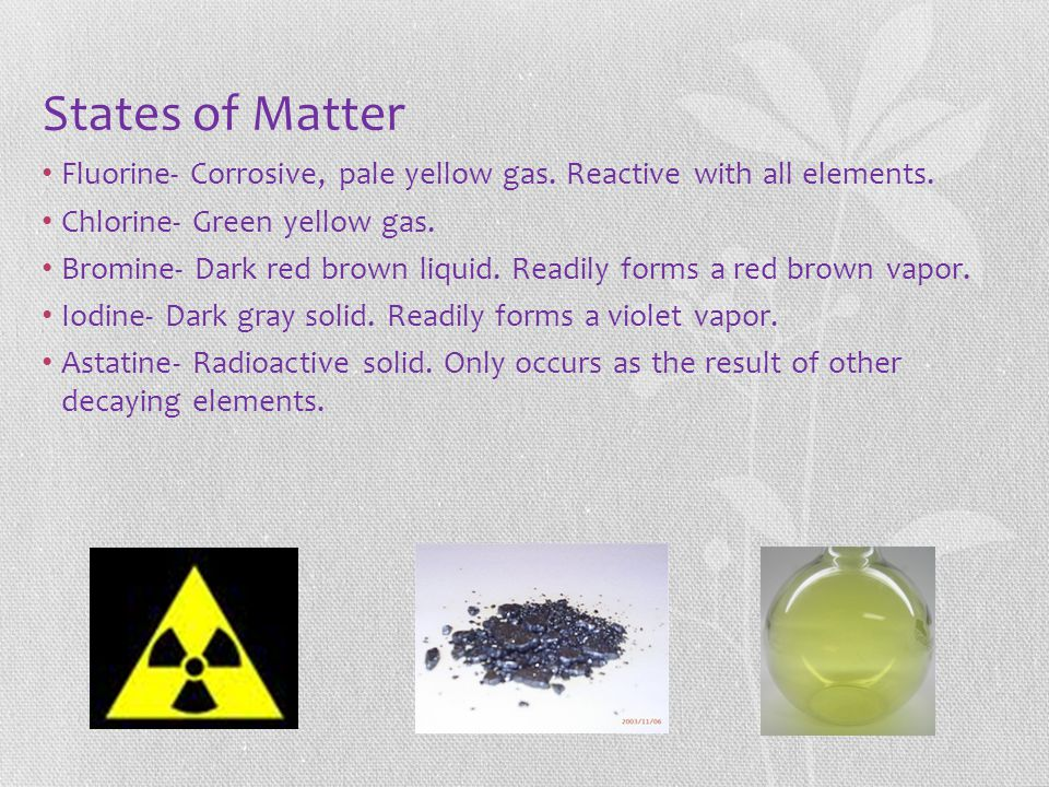 States of Matter Fluorine- Corrosive, pale yellow gas. Reactive with all elements. Chlorine- Green yellow gas.