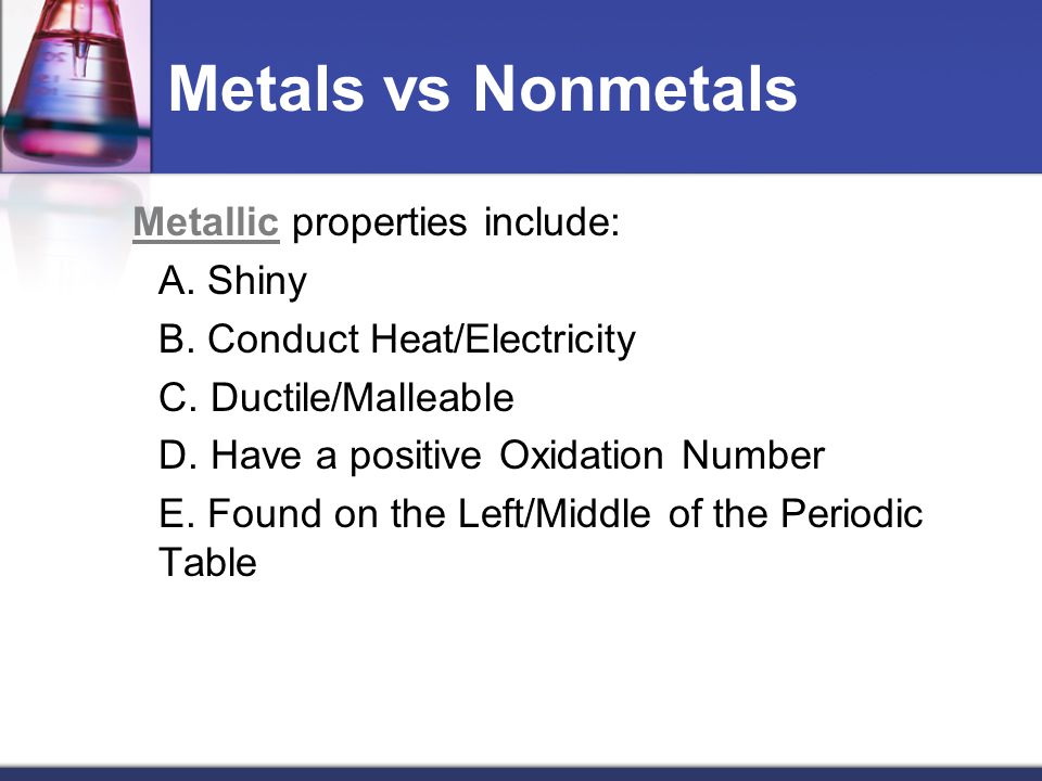 Metals vs Nonmetals Metallic properties include: A. Shiny
