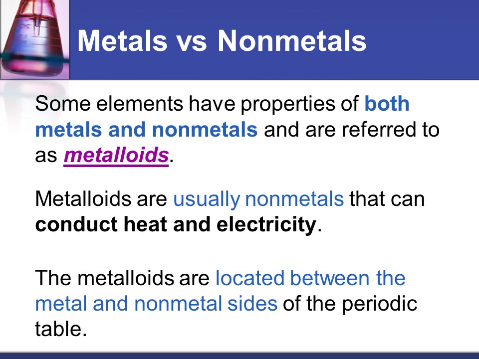 Metals vs Nonmetals Some elements have properties of both metals and nonmetals and are referred to as metalloids.