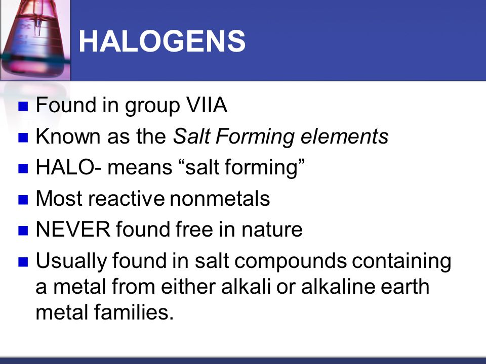 HALOGENS Found in group VIIA Known as the Salt Forming elements