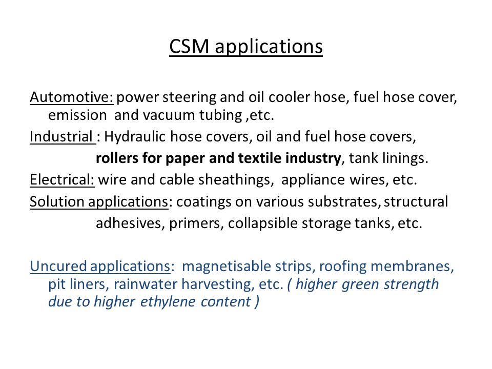 CSM applications Automotive: power steering and oil cooler hose, fuel hose cover, emission and vacuum tubing ,etc.