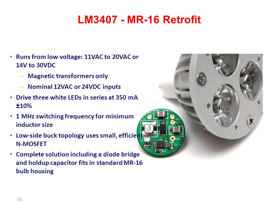 LM3407 - MR-16 Retrofit Runs from low voltage: 11VAC to 20VAC or 14V to 30VDC. Magnetic transformers only.