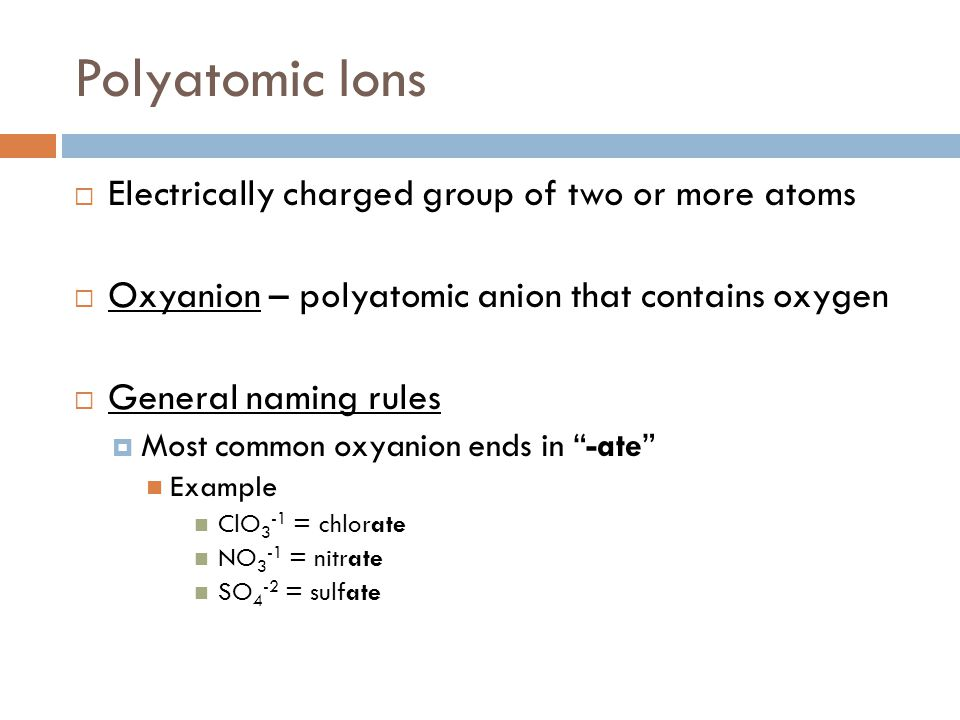 Polyatomic Ions Electrically charged group of two or more atoms