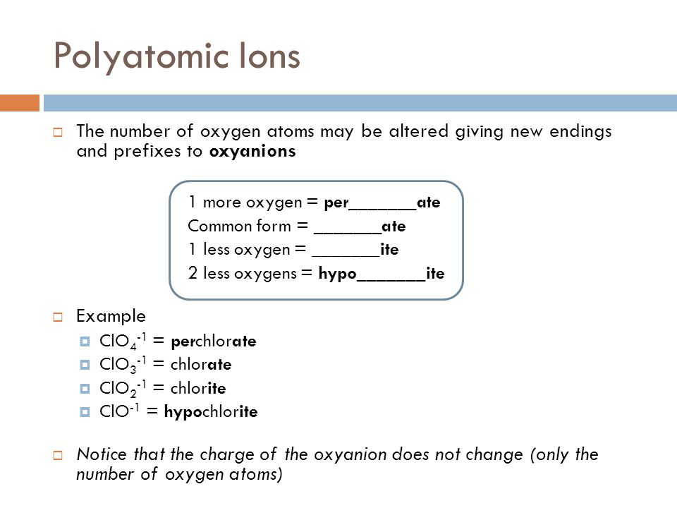 Polyatomic Ions The number of oxygen atoms may be altered giving new endings and prefixes to oxyanions.