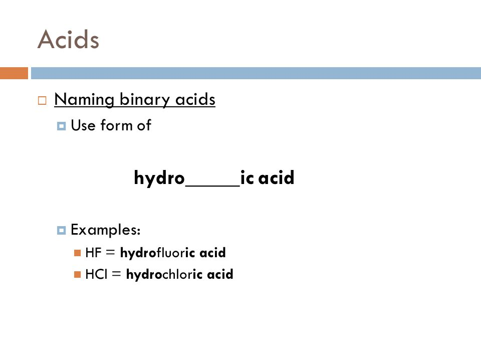 Acids Naming binary acids Use form of hydro_____ic acid Examples: