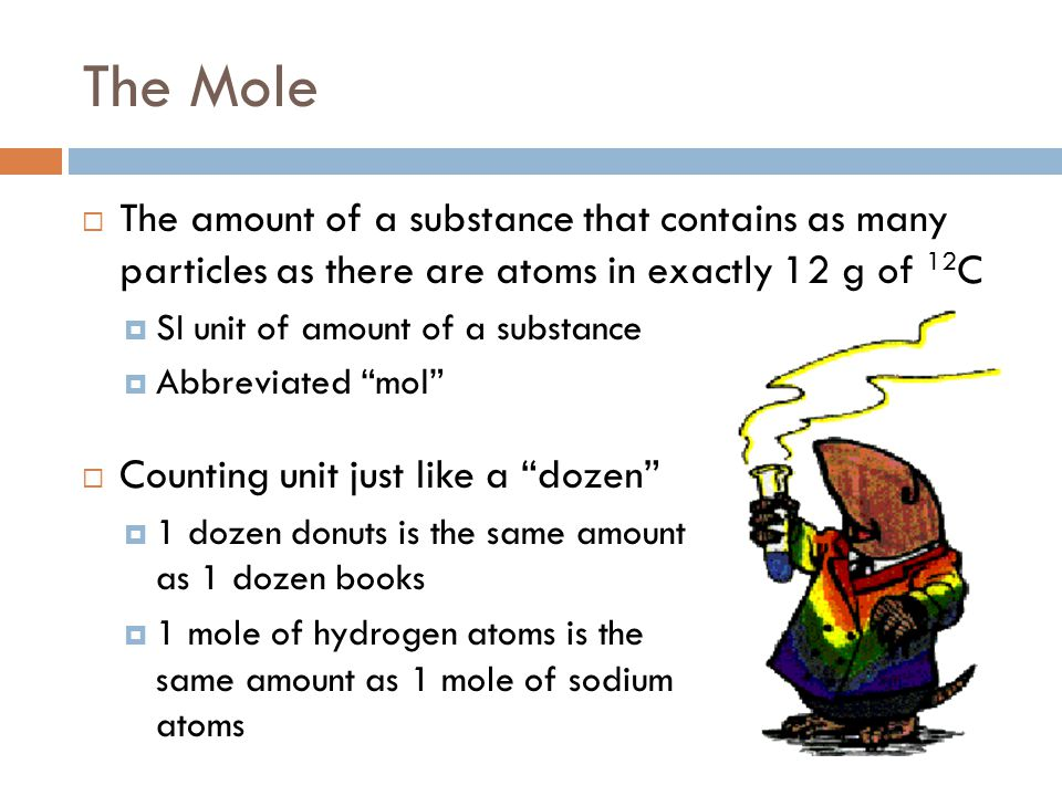 The Mole The amount of a substance that contains as many particles as there are atoms in exactly 12 g of 12C.