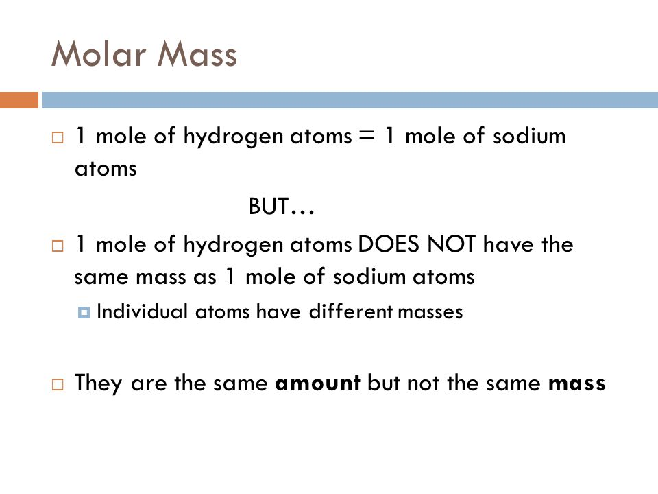 Molar Mass 1 mole of hydrogen atoms = 1 mole of sodium atoms BUT…