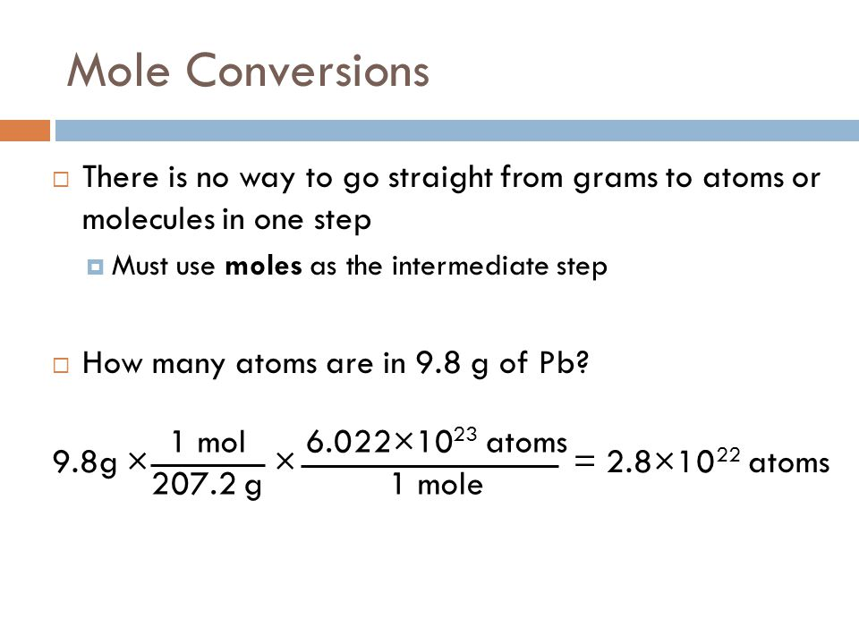 Mole Conversions There is no way to go straight from grams to atoms or molecules in one step. Must use moles as the intermediate step.