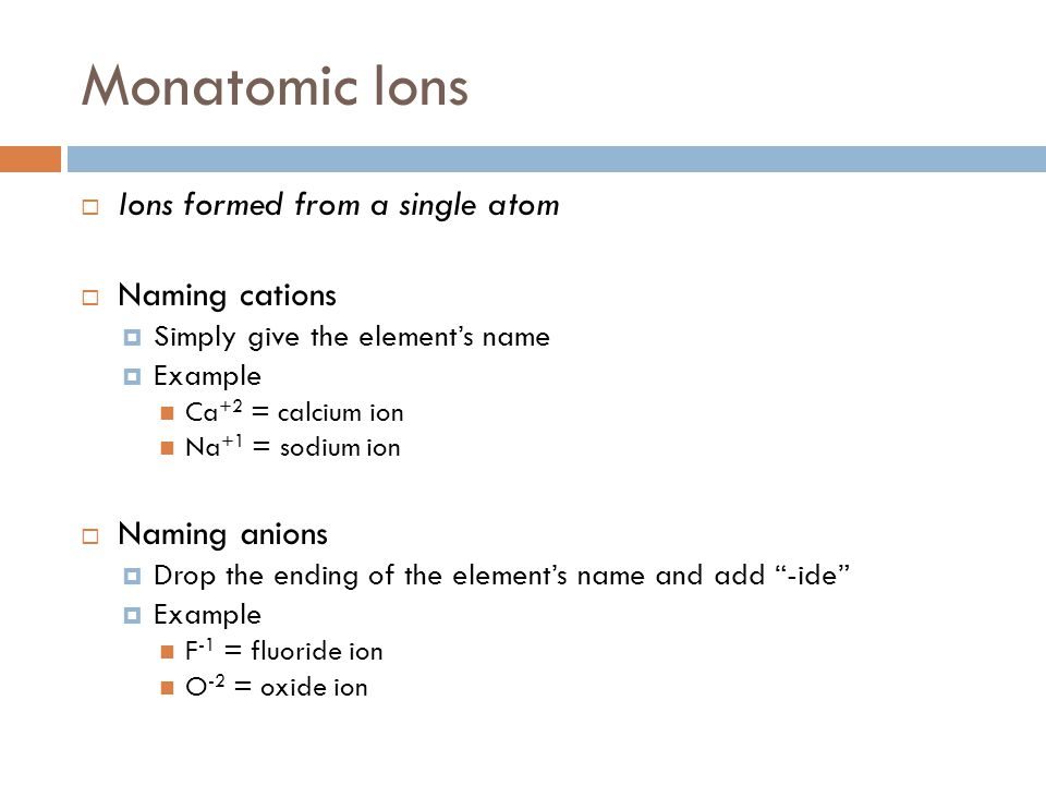 Monatomic Ions Ions formed from a single atom Naming cations