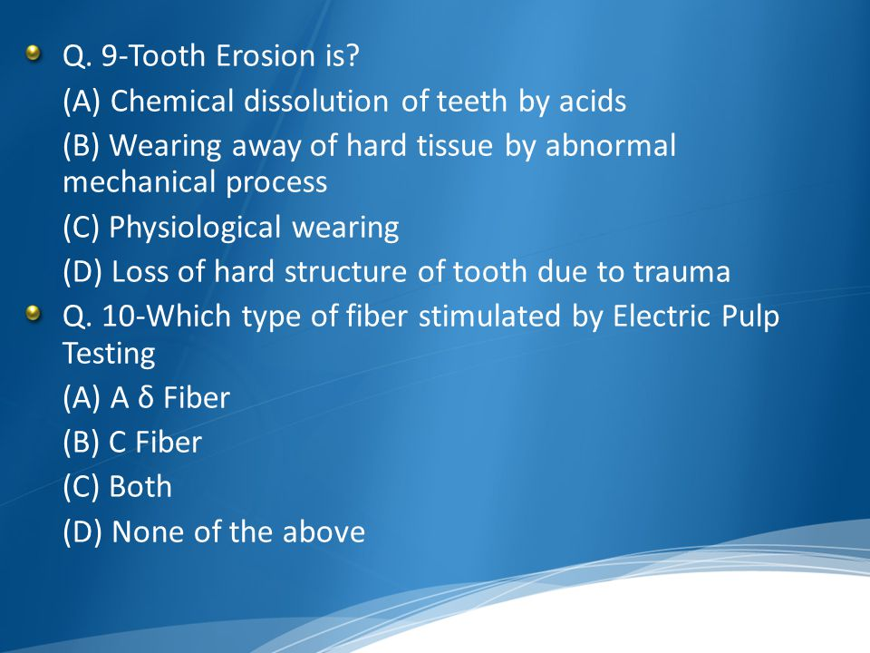 Q. 9-Tooth Erosion is (A) Chemical dissolution of teeth by acids