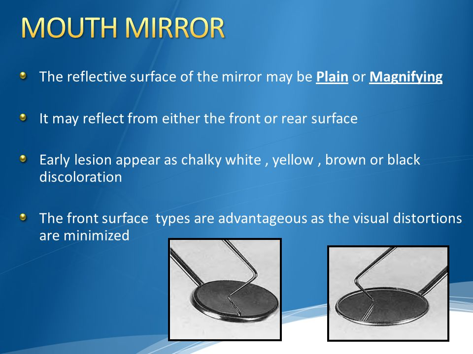 MOUTH MIRROR The reflective surface of the mirror may be Plain or Magnifying. It may reflect from either the front or rear surface.
